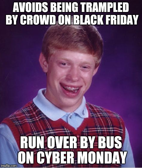 Bad Luck Brian Meme | AVOIDS BEING TRAMPLED BY CROWD ON BLACK FRIDAY RUN OVER BY BUS ON CYBER MONDAY | image tagged in memes,bad luck brian | made w/ Imgflip meme maker