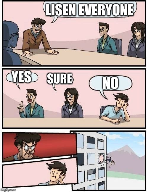 Boardroom Meeting Suggestion Meme | LISEN EVERYONE YES SURE NO | image tagged in memes,boardroom meeting suggestion | made w/ Imgflip meme maker