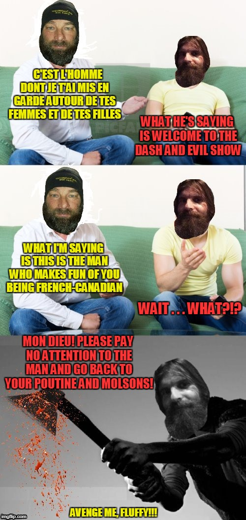 apparently there won't be a second episode | C'EST L'HOMME DONT JE T'AI MIS EN GARDE AUTOUR DE TES FEMMES ET DE TES FILLES AVENGE ME, FLUFFY!!! WHAT HE'S SAYING IS WELCOME TO THE DASH A | image tagged in memes,dashhopes,evilmandoevil,axe murder,canada | made w/ Imgflip meme maker