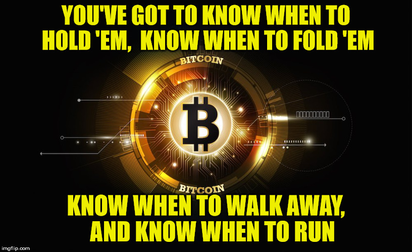 The Gambler | YOU'VE GOT TO KNOW WHEN TO HOLD 'EM,  KNOW WHEN TO FOLD 'EM KNOW WHEN TO WALK AWAY,   AND KNOW WHEN TO RUN | image tagged in bitcoin,the gambler,memes,shut up and take my money,what if i told you | made w/ Imgflip meme maker