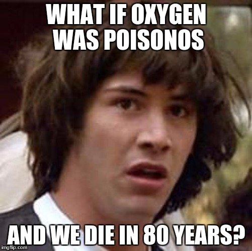 Conspiracy Keanu Meme | WHAT IF OXYGEN WAS POISONOS AND WE DIE IN 80 YEARS? | image tagged in memes,conspiracy keanu | made w/ Imgflip meme maker