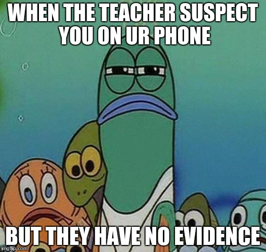 SpongeBob | WHEN THE TEACHER SUSPECT YOU ON UR PHONE BUT THEY HAVE NO EVIDENCE | image tagged in spongebob | made w/ Imgflip meme maker