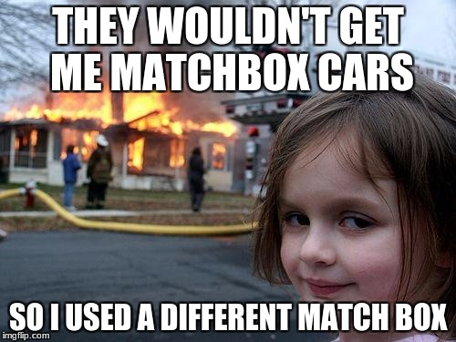 Disaster Girl Meme | THEY WOULDN'T GET ME MATCHBOX CARS SO I USED A DIFFERENT MATCH BOX | image tagged in memes,disaster girl | made w/ Imgflip meme maker