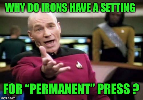 "Why??? | WHY DO IRONS HAVE A SETTING FOR ""PERMANENT"" PRESS ? 