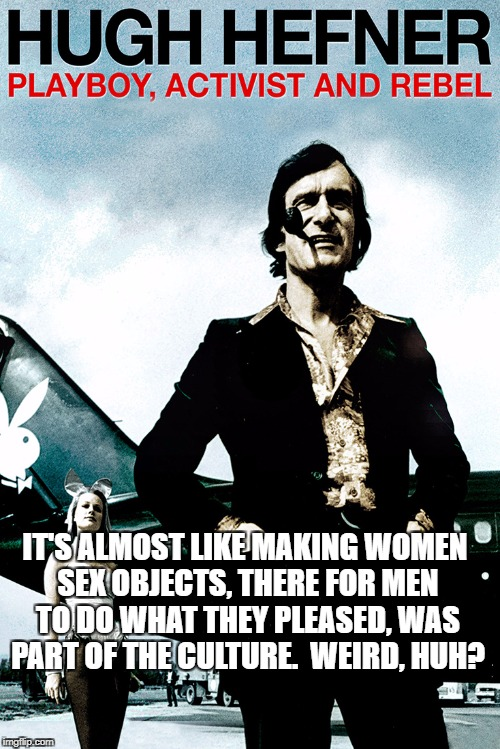 Hugh Hefner | IT'S ALMOST LIKE MAKING WOMEN SEX OBJECTS, THERE FOR MEN TO DO WHAT THEY PLEASED, WAS PART OF THE CULTURE.  WEIRD, HUH? | image tagged in hugh hefner | made w/ Imgflip meme maker