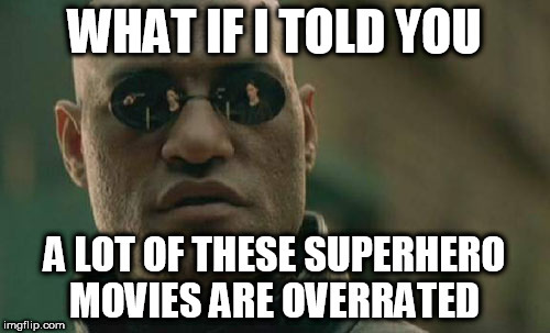 Matrix Morpheus Meme | WHAT IF I TOLD YOU A LOT OF THESE SUPERHERO MOVIES ARE OVERRATED | image tagged in memes,matrix morpheus | made w/ Imgflip meme maker