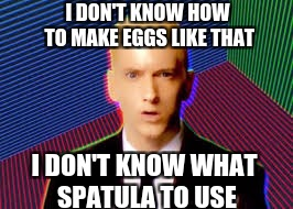 I DON'T KNOW HOW TO MAKE EGGS LIKE THAT I DON'T KNOW WHAT SPATULA TO USE | made w/ Imgflip meme maker
