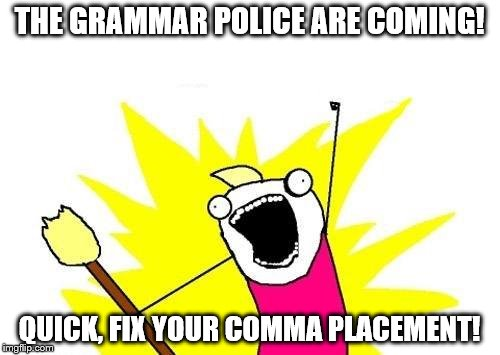 X All The Y Meme | THE GRAMMAR POLICE ARE COMING! QUICK, FIX YOUR COMMA PLACEMENT! | image tagged in memes,x all the y | made w/ Imgflip meme maker