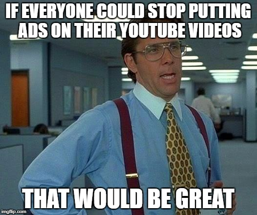 That Would Be Great Meme | IF EVERYONE COULD STOP PUTTING ADS ON THEIR YOUTUBE VIDEOS THAT WOULD BE GREAT | image tagged in memes,that would be great | made w/ Imgflip meme maker