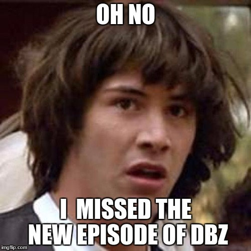 Conspiracy Keanu Meme | OH NO I  MISSED THE NEW EPISODE OF DBZ | image tagged in memes,conspiracy keanu | made w/ Imgflip meme maker