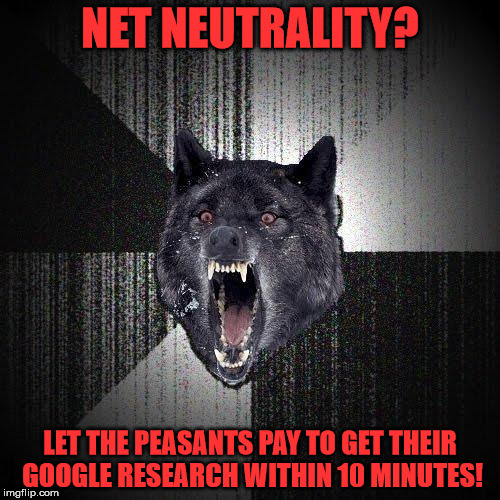 Insanity Wolf Meme | NET NEUTRALITY? LET THE PEASANTS PAY TO GET THEIR GOOGLE RESEARCH WITHIN 10 MINUTES! | image tagged in memes,insanity wolf | made w/ Imgflip meme maker