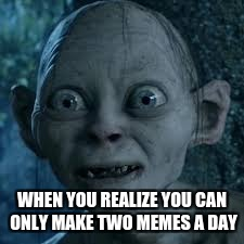 WHEN YOU REALIZE YOU CAN ONLY MAKE TWO MEMES A DAY | image tagged in wide eyes | made w/ Imgflip meme maker