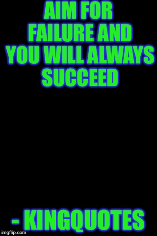 Black Background | AIM FOR FAILURE AND YOU WILL ALWAYS SUCCEED - KINGQUOTES | image tagged in black background | made w/ Imgflip meme maker