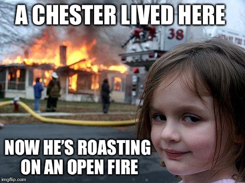 Disaster Girl Meme | A CHESTER LIVED HERE NOW HE'S ROASTING ON AN OPEN FIRE | image tagged in memes,disaster girl,americanpenguin | made w/ Imgflip meme maker