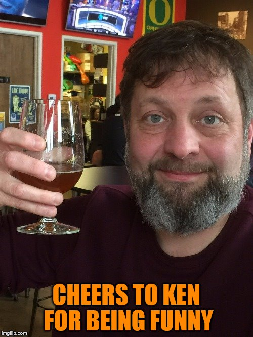 CHEERS TO KEN FOR BEING FUNNY | made w/ Imgflip meme maker