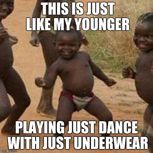 Third World Success Kid Meme | THIS IS JUST LIKE MY YOUNGER PLAYING JUST DANCE WITH JUST UNDERWEAR | image tagged in memes,third world success kid | made w/ Imgflip meme maker