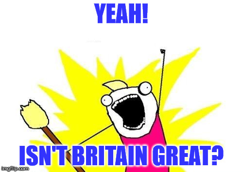 X All The Y Meme | YEAH! ISN'T BRITAIN GREAT? | image tagged in memes,x all the y | made w/ Imgflip meme maker