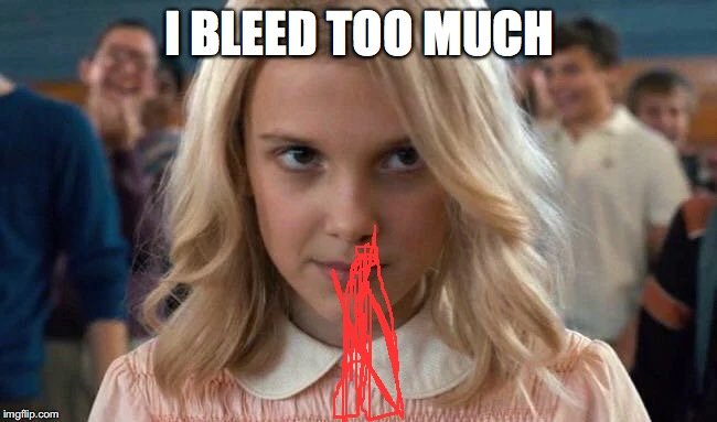 Eleven - Stranger Things | I BLEED TOO MUCH | image tagged in eleven - stranger things | made w/ Imgflip meme maker