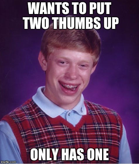 Bad Luck Brian Meme | WANTS TO PUT TWO THUMBS UP ONLY HAS ONE | image tagged in memes,bad luck brian | made w/ Imgflip meme maker