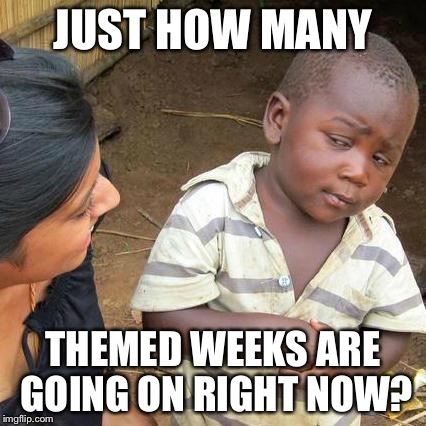 Third World Skeptical Kid | JUST HOW MANY THEMED WEEKS ARE GOING ON RIGHT NOW? | image tagged in memes,food week,futurama week,anime weekend,anonymous meme week,star trek week | made w/ Imgflip meme maker