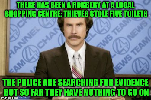 Ron Burgundy Meme | THERE HAS BEEN A ROBBERY AT A LOCAL SHOPPING CENTRE: THIEVES STOLE FIVE TOILETS THE POLICE ARE SEARCHING FOR EVIDENCE BUT SO FAR THEY HAVE N | image tagged in memes,ron burgundy | made w/ Imgflip meme maker