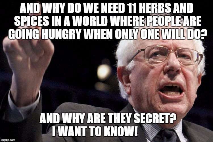 Bernie Sanders | AND WHY DO WE NEED 11 HERBS AND SPICES IN A WORLD WHERE PEOPLE ARE GOING HUNGRY WHEN ONLY ONE WILL DO? AND WHY ARE THEY SECRET? I WANT TO KN | image tagged in bernie sanders,kentucky fried chicken,socialism,stupid liberals | made w/ Imgflip meme maker