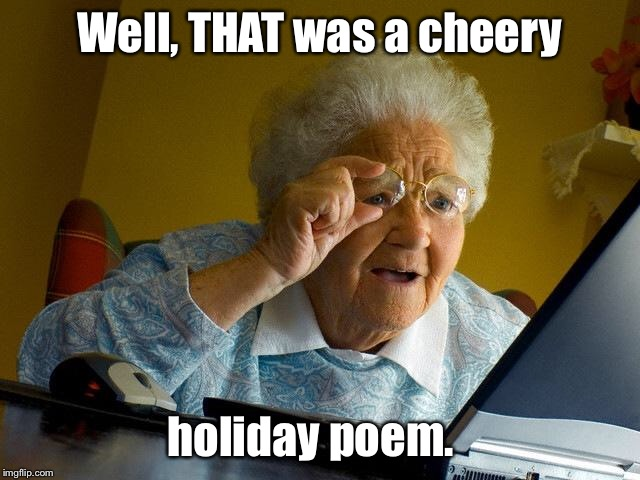 Grandma Finds The Internet Meme | Well, THAT was a cheery holiday poem. | image tagged in memes,grandma finds the internet | made w/ Imgflip meme maker