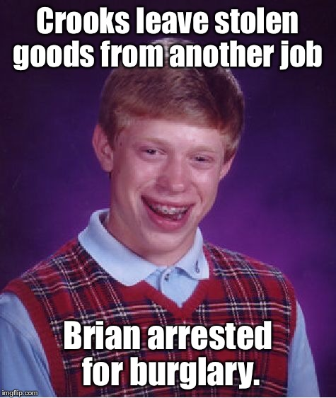 Bad Luck Brian Meme | Crooks leave stolen goods from another job Brian arrested for burglary. | image tagged in memes,bad luck brian | made w/ Imgflip meme maker