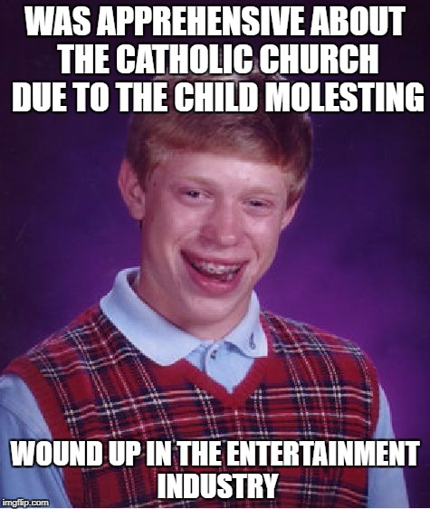 Ecc 1:14; Amen! | WAS APPREHENSIVE ABOUT THE CATHOLIC CHURCH DUE TO THE CHILD MOLESTING WOUND UP IN THE ENTERTAINMENT INDUSTRY | image tagged in memes,bad luck brian,society | made w/ Imgflip meme maker