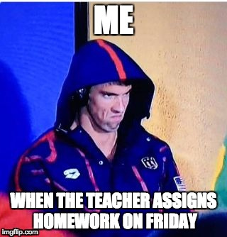 Michael Phelps Death Stare Meme | ME WHEN THE TEACHER ASSIGNS HOMEWORK ON FRIDAY | image tagged in memes,michael phelps death stare | made w/ Imgflip meme maker