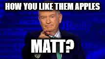 Bill OReilly | HOW YOU LIKE THEM APPLES MATT? | image tagged in bill oreilly | made w/ Imgflip meme maker