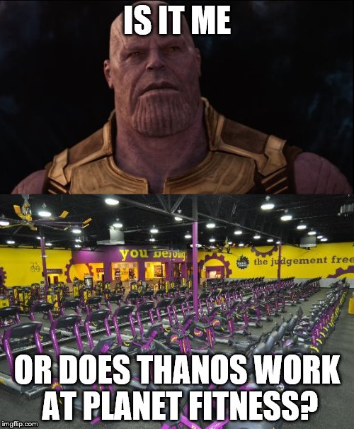 IS IT ME OR DOES THANOS WORK AT PLANET FITNESS? | image tagged in marvel comics,memes | made w/ Imgflip meme maker
