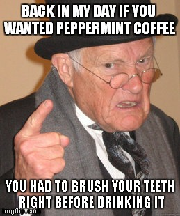 I just saved you $7 you're welcome... | BACK IN MY DAY IF YOU WANTED PEPPERMINT COFFEE YOU HAD TO BRUSH YOUR TEETH RIGHT BEFORE DRINKING IT | image tagged in memes,back in my day,coffee,expensive,why not | made w/ Imgflip meme maker