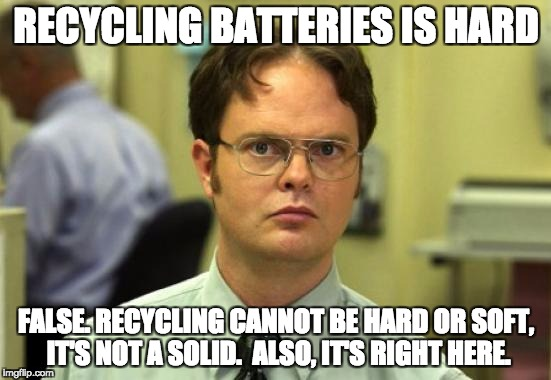 Dwight Schrute Meme | RECYCLING BATTERIES IS HARD FALSE. RECYCLING CANNOT BE HARD OR SOFT, IT'S NOT A SOLID.  ALSO, IT'S RIGHT HERE. | image tagged in memes,dwight schrute | made w/ Imgflip meme maker