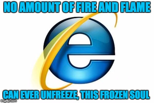 Internet Explorer Meme | NO AMOUNT OF FIRE AND FLAME CAN EVER UNFREEZE, THIS FROZEN SOUL | image tagged in memes,internet explorer | made w/ Imgflip meme maker