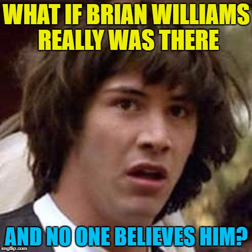 It'll be his own fault  | WHAT IF BRIAN WILLIAMS REALLY WAS THERE AND NO ONE BELIEVES HIM? | image tagged in memes,conspiracy keanu,brian williams,lies | made w/ Imgflip meme maker
