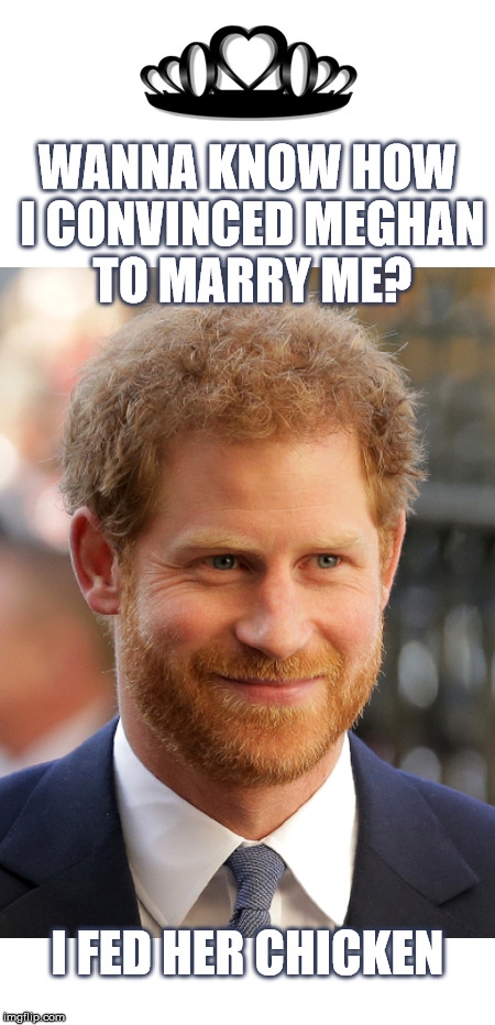 How to convince black folks! Congratulation | WANNA KNOW HOW I CONVINCED MEGHAN TO MARRY ME? I FED HER CHICKEN | image tagged in prince harry,royals,royal family,wedding,meghan markle,chicken | made w/ Imgflip meme maker