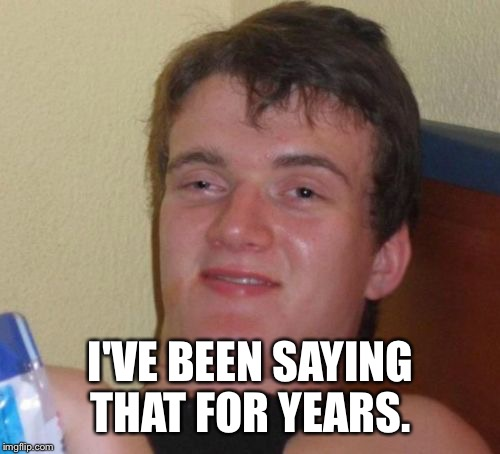 10 Guy Meme | I'VE BEEN SAYING THAT FOR YEARS. | image tagged in memes,10 guy | made w/ Imgflip meme maker