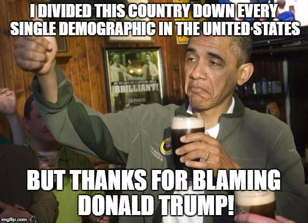 Obama beer | I DIVIDED THIS COUNTRY DOWN EVERY SINGLE DEMOGRAPHIC IN THE UNITED STATES BUT THANKS FOR BLAMING DONALD TRUMP! | image tagged in obama beer,memes,president trump,president obama,obama | made w/ Imgflip meme maker