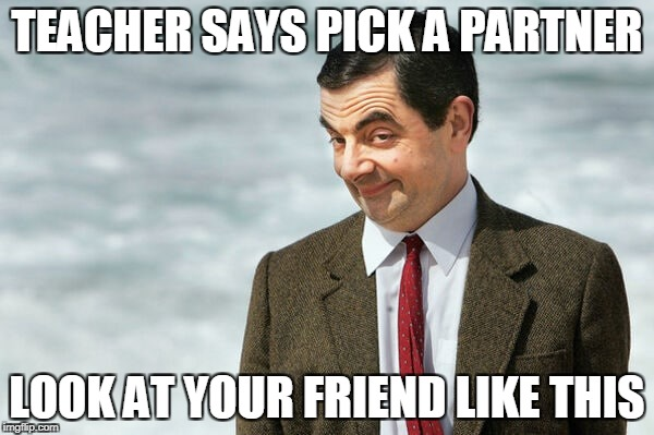 TEACHER SAYS PICK A PARTNER LOOK AT YOUR FRIEND LIKE THIS | image tagged in mr,bean,project,partner,pick | made w/ Imgflip meme maker