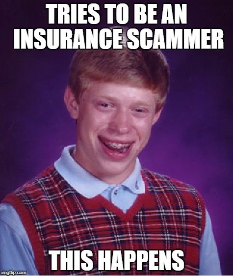 Bad Luck Brian Meme | TRIES TO BE AN INSURANCE SCAMMER THIS HAPPENS | image tagged in memes,bad luck brian | made w/ Imgflip meme maker