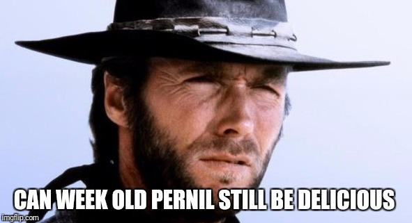 Holiday season | CAN WEEK OLD PERNIL STILL BE DELICIOUS | image tagged in pernil,clint eastwood,holidays,funny memes | made w/ Imgflip meme maker