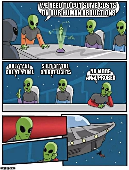 Alien Meeting Suggestion Meme | WE NEED TO CUT SOME COSTS ON OUR HUMAN ABDUCTIONS ONLY TAKE ONE AT A TIME SHUT OFF THE BRIGHT LIGHTS NO MORE ANAL PROBES | image tagged in memes,alien meeting suggestion | made w/ Imgflip meme maker