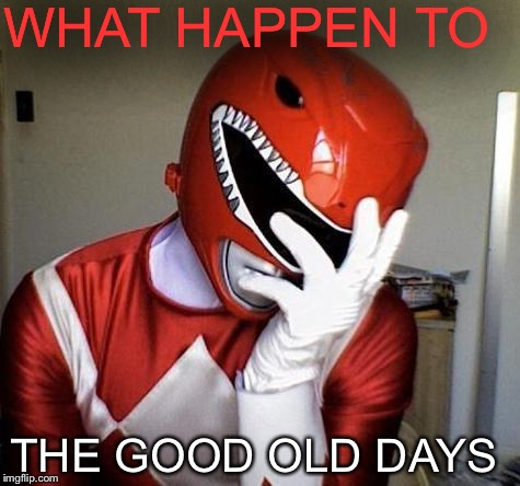 power rangers facepalm | WHAT HAPPEN TO THE GOOD OLD DAYS | image tagged in power rangers facepalm | made w/ Imgflip meme maker