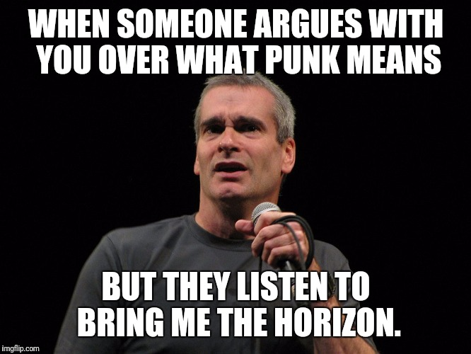 WHEN SOMEONE ARGUES WITH YOU OVER WHAT PUNK MEANS BUT THEY LISTEN TO BRING ME THE HORIZON. | image tagged in henry's what the fuck face | made w/ Imgflip meme maker