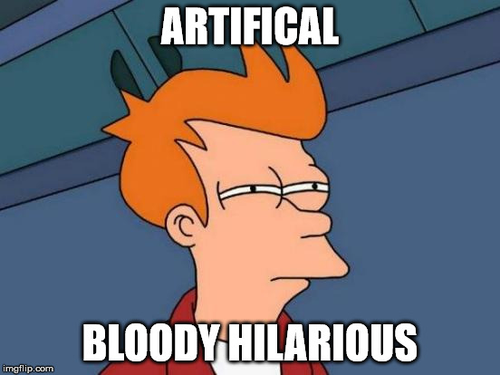 Futurama Fry Meme | ARTIFICAL BLOODY HILARIOUS | image tagged in memes,futurama fry | made w/ Imgflip meme maker