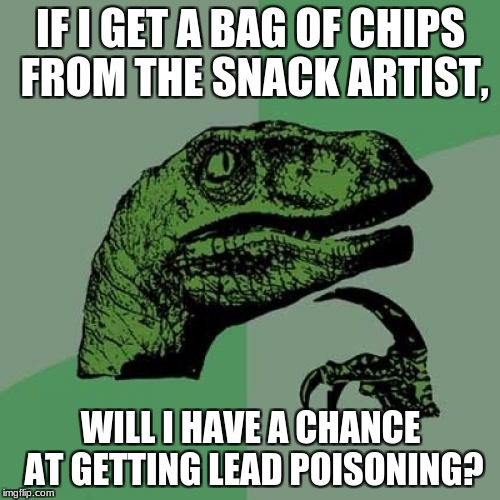 Philosoraptor Meme | IF I GET A BAG OF CHIPS FROM THE SNACK ARTIST, WILL I HAVE A CHANCE AT GETTING LEAD POISONING? | image tagged in memes,philosoraptor | made w/ Imgflip meme maker