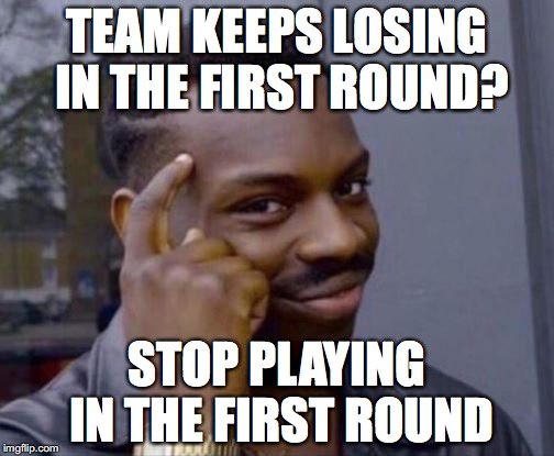 black guy pointing at head | TEAM KEEPS LOSING IN THE FIRST ROUND? STOP PLAYING IN THE FIRST ROUND | image tagged in black guy pointing at head | made w/ Imgflip meme maker