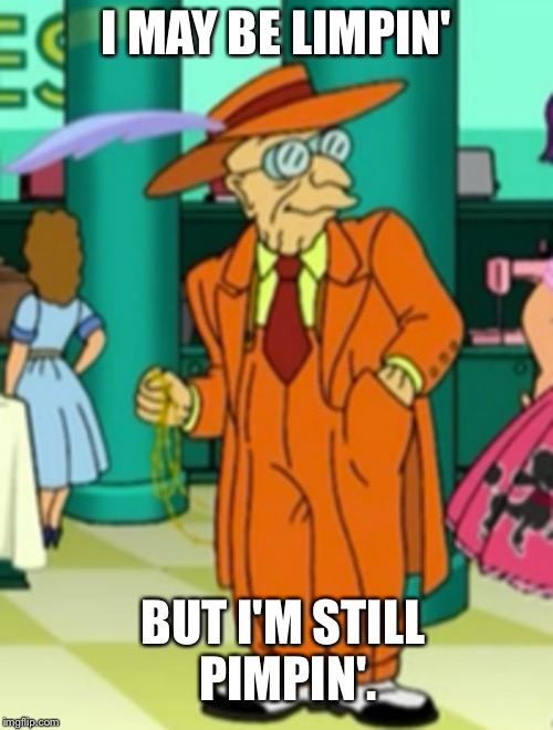 I MAY BE LIMPIN' BUT I'M STILL PIMPIN'. | image tagged in futurama,futurama week,funny memes | made w/ Imgflip meme maker