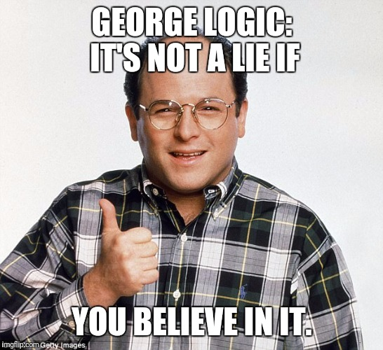 GEORGE LOGIC: IT'S NOT A LIE IF YOU BELIEVE IN IT. | image tagged in george logic | made w/ Imgflip meme maker